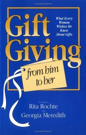 Gift Giving From Him to Her ( What Every Woman Wishes He Knew About Gifts)  by  Rita Rochte