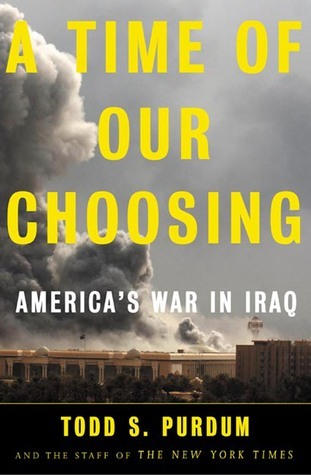 A Time of Our Choosing: Americas War in Iraq Todd S. Purdum