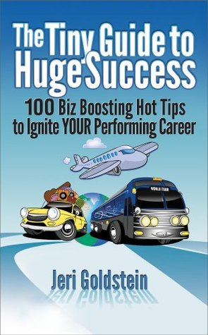 The Tiny Guide to Huge Success: 100 Biz Boosting Hot Tips to Ignite Your Performing Career  by  Jeri Goldstein