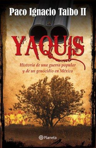Yaquis: Historia de una guerra popular y de un genocidio en México  by  Paco Ignacio Taibo II