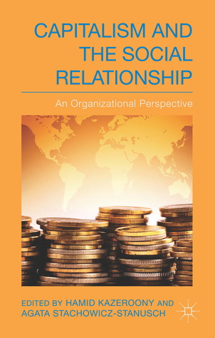 Capitalism and the Social Relationship: An Organizational Perspective  by  Hamid H. Kazeroony