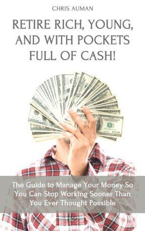 Retire Rich, Young, and With Pockets Full Of Cash! The Guide to Manage Your Money So You Can Stop Working Sooner Than You Ever Thought Possible  by  Chris Auman
