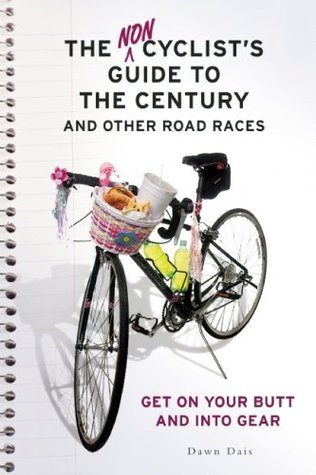 The Noncyclists Guide to the Century and Other Road Races: Get on Your Butt and into Gear  by  Dawn Dais