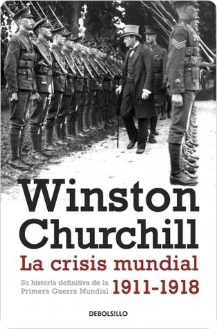 La crisis mundial. Su historia definitiva de la Primera Guerra mundial 1911-1918  by  Winston S. Churchill