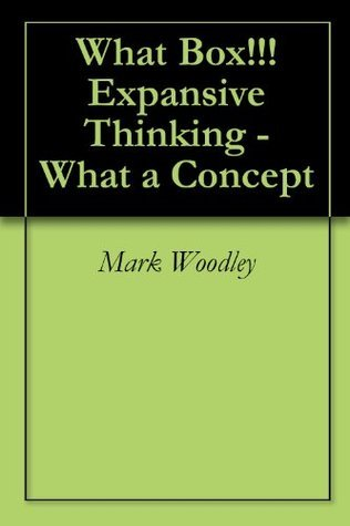 What Box!!! Expansive Thinking - What a Concept  by  Mark Woodley