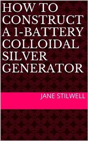 HOW TO CONSTRUCT A 1-BATTERY COLLOIDAL SILVER GENERATOR Jane Stilwell
