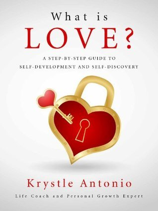 What is Love?: A Step-By-Step Guide to Self-Development and Self-Discovery  by  Krystle Antonio