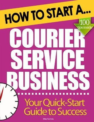 How to Start a Courier Service Business: Essential Start Up Tips to Boost Your Courier Service Business Success  by  Mike Feinhols