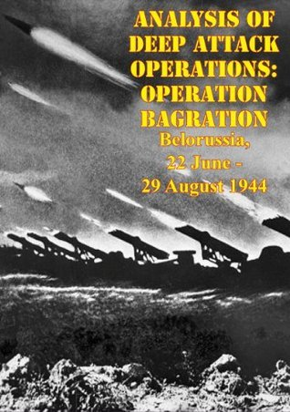 Analysis Of Deep Attack Operations: Operation Bagration, Belorussia, 22 June - 29 August 1944 [Illustrated Edition] William M. Connor