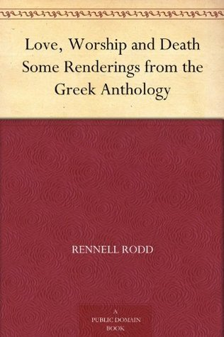 Love, Worship and Death Some Renderings from the Greek Anthology Rennell Rodd