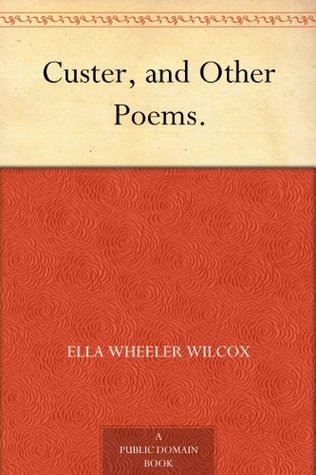 Custer, and Other Poems. Ella Wheeler Wilcox