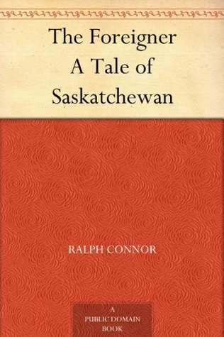 The Foreigner A Tale of Saskatchewan Ralph Connor