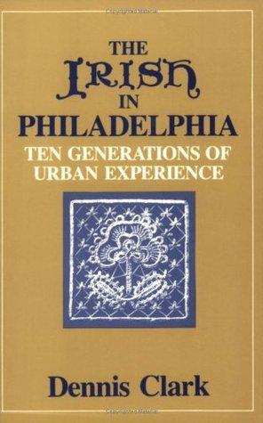 The Irish In Philadelphia: Ten Generations of Urban Experience  by  Dennis Clark
