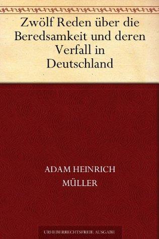 Zwölf Reden über die Beredsamkeit und deren Verfall in Deutschland  by  Adam Heinrich Müller