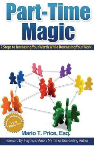 Part-Time Magic: 7 Steps to Increasing Your Worth While Decreasing Your Work Mario T. Price