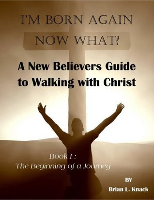 Im Born Again - Now What? The Beginning of a Journey: A New Believers Guide to Walking with Christ  by  Brian L. Knack