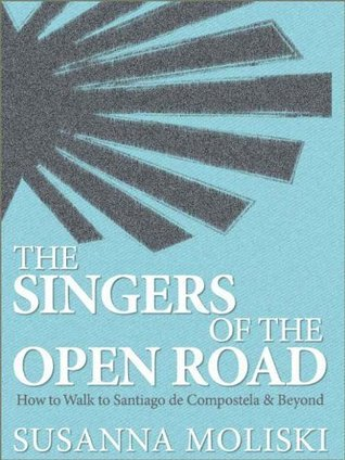 The Singers of the Open Road. How to Walk to Santiago de Compostela and Beyond Susanna Moliski