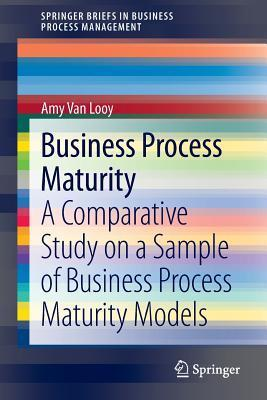Business Process Maturity: A Comparative Study on a Sample of Business Process Maturity Models Amy Van Looy