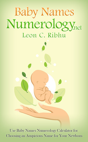 Baby Names Numerology.net: Use Baby Names Numerology Calculator for Choosing an Auspicious Name for Your Newborn Leon C. Ribhu