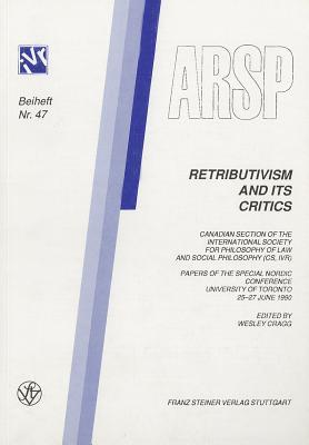 Retributivism and Its Critics: Canadian Section of the International Society for Philosophy of Law and Social Philosophy (CS, Ivr) Papers of the Special Nordic Conference, University of Toronto 25-27 June 1990  by  Wesley Cragg