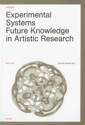 Experimental Systems: Future Knowledge in Artistic Research Michael Schwab