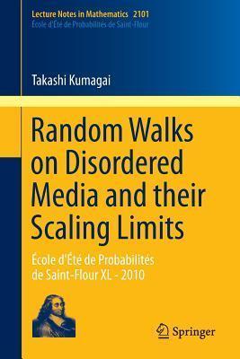 Random Walks on Disordered Media and Their Scaling Limits: Ecole DEte de Probabilites de Saint-Flour XL - 2010 Takashi Kumagai