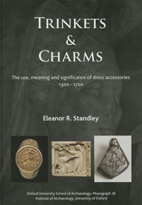 Trinkets and Charms: The Use, Meaning and Significance of Dress Accessories, Ad 1300 1700  by  Eleanor Rose Standley