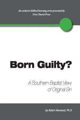 Born Guilty? a Southern Baptist View of Original Sin Adam Harwood
