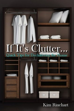 If Its Clutter... Quick Tips for Decluttering the Home  by  Kim Rinehart