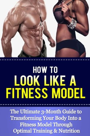 How To Look Like A Fitness Model: The Ultimate 3-Month Guide to Transforming Your Body Into a Fitness Model Through Optimal Training & Nutrition  by  Terry       Jones