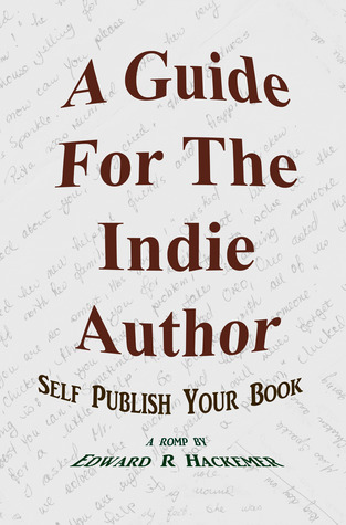 A Guide For The Indie Author: Self Publish Your Book Edward Hackemer