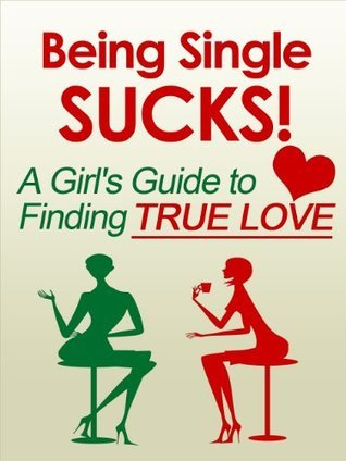 Being Single Sucks! A Girls Guide to Finding True Love  by  Jackie Alexander