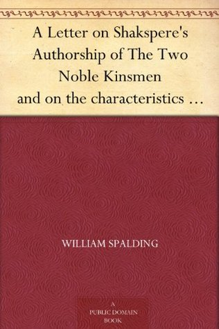 A Letter on Shaksperes Authorship of The Two Noble Kinsmen and on the characteristics of Shaksperes style and the secret of his supremacy  by  William Spalding