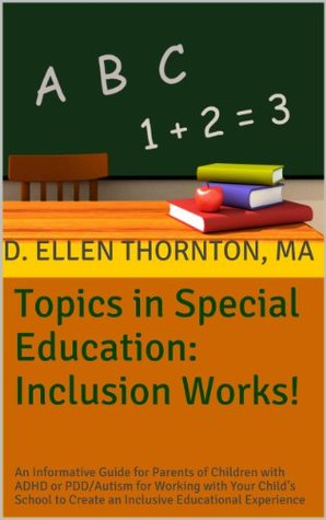 Topics in Special Education: Inclusion Works!: An Informative Guide for Parents of Children with ADHD or PDD/Autism for Working with Your Childs School to Create an Inclusive Educational Experience D. Ellen Thornton