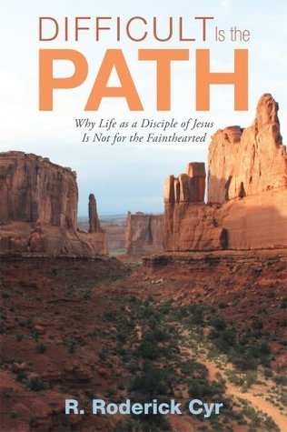 Difficult Is the Path : Why Life as a Disciple of Jesus Is Not for the Fainthearted  by  R. Roderick Cyr