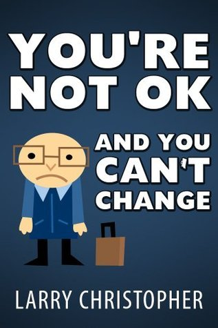Youre Not OK And You Cant Change  by  Larry Christopher