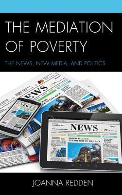 The Mediation of Poverty: The News, New Media, and Politics Joanna Redden