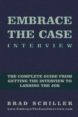 Embrace the Case Interview: Paperback Edition: The Complete Guide from Getting the Interview to Landing the Job  by  Brad Schiller