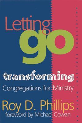 Letting Go: Transforming Congregations for Ministry  by  Roy D. Phillips