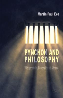 Pynchon and Philosophy: Wittgenstein, Foucault and Adorno Martin Paul Eve