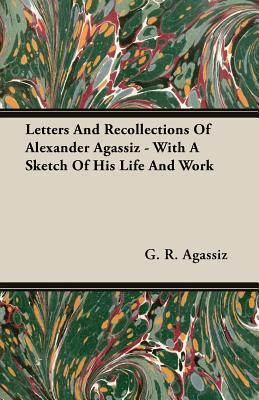 Letters and Recollections of Alexander Agassiz - With a Sketch of His Life and Work  by  G.R. Agassiz