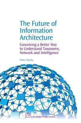 The Future of Information Architecture: Conceiving a Better Way to Understand Taxonomy, Network and Intelligence  by  Peter Baofu
