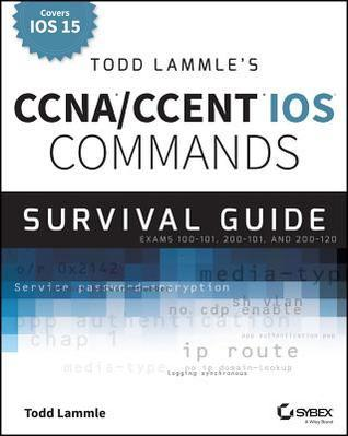 Todd Lammles CCNA/CCENT IOS Commands Survival Guide: Exams 100-101, 200-101, and 200-120 Todd Lammle