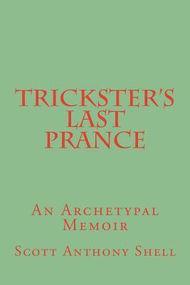 Tricksters Last Prance: An Archetypal Memoir  by  Scott Anthony Shell