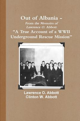Out of Albania - A True Account of a WWII Underground Rescue Mission Lawrence O. Abbott