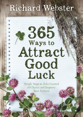 365 Ways to Attract Good Luck: Simple Steps to Take Control of Chance and Improve Your Future  by  Richard Webster