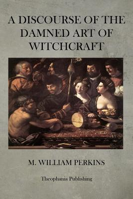 A Discourse of the Damned Art of Witchcraft William Perkins