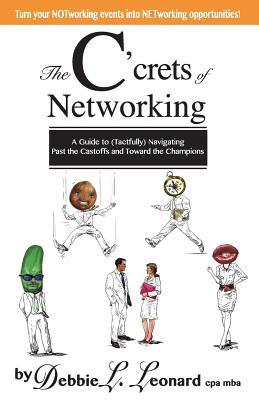 The CCrets of Networking: A Guide to (Tactfully) Navigating Past the Castoffs and Toward the Champions  by  Debbie L. Leonard