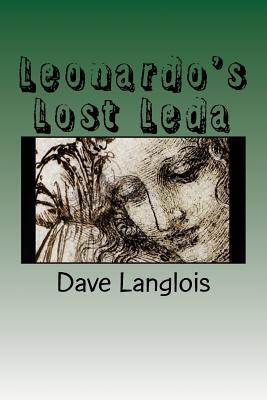 Leonardos Lost Leda: A Story about Art and Murder Told  by  a Murderer and a Work of Art by Dave Langlois