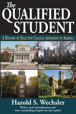 The Qualified Student: A History of Selective College Admission in America  by  Harold S Wechsler